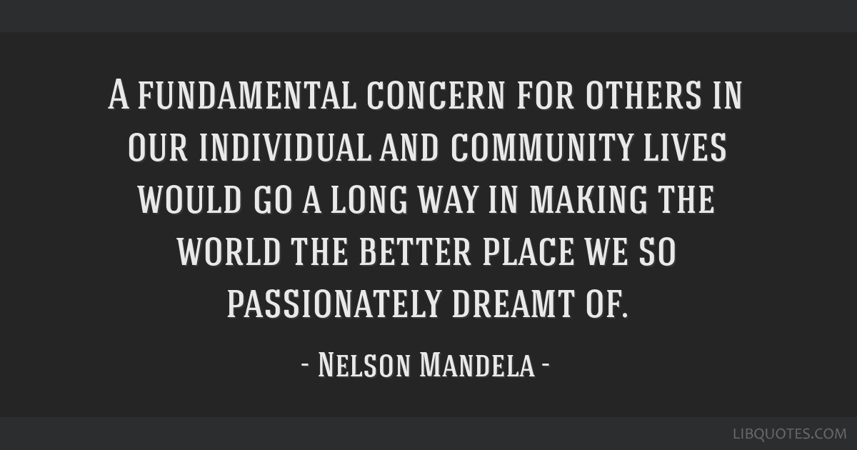 A fundamental concern for others in our individual and community lives would go a long way in making the world the better place we so passionately...