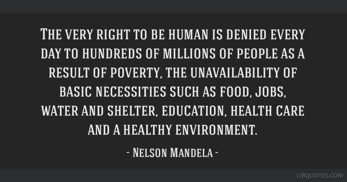 The very right to be human is denied every day to hundreds of millions of people as a result of poverty, the unavailability of basic necessities such ...
