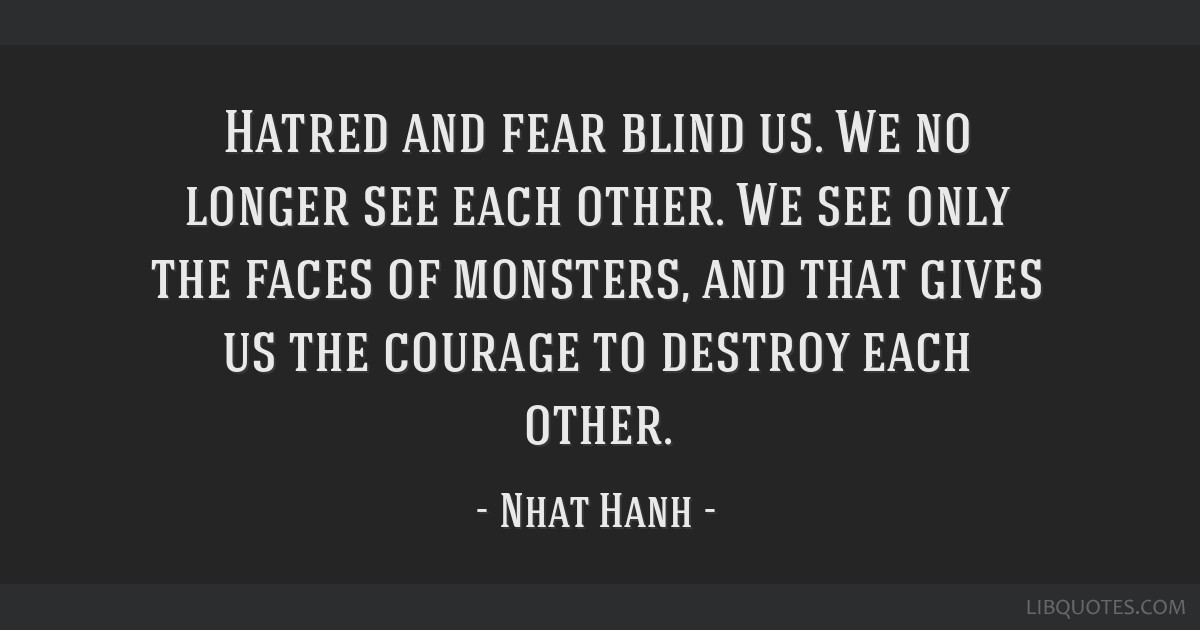 Hatred and fear blind us. We no longer see each other. We see only the faces of monsters, and that gives us the courage to destroy each other.