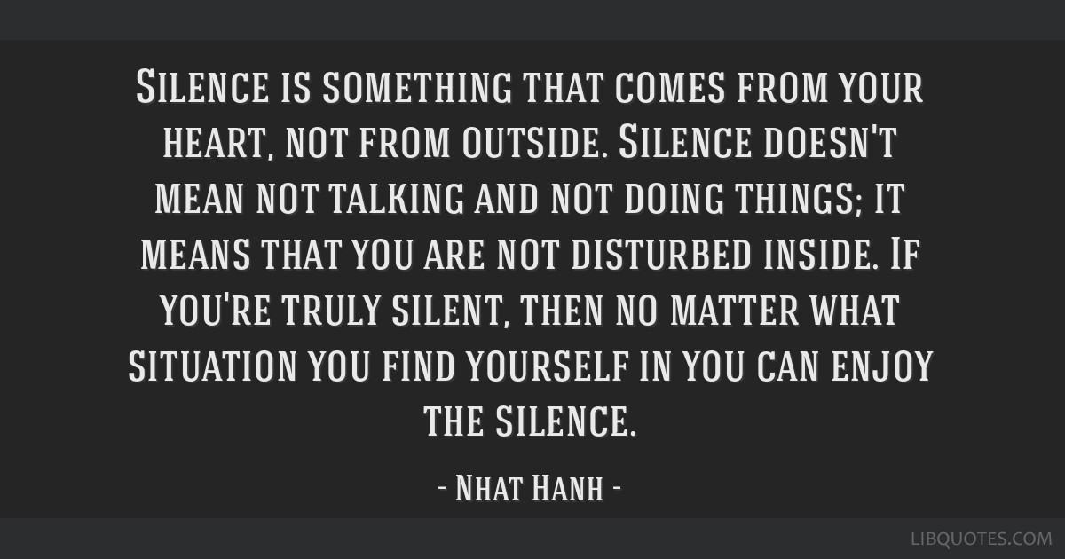 Silence is something that comes from your heart, not from outside. Silence doesn't mean not talking and not doing things; it means that you are not...