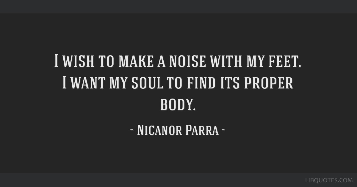 I wish to make a noise with my feet. I want my soul to find its proper body.