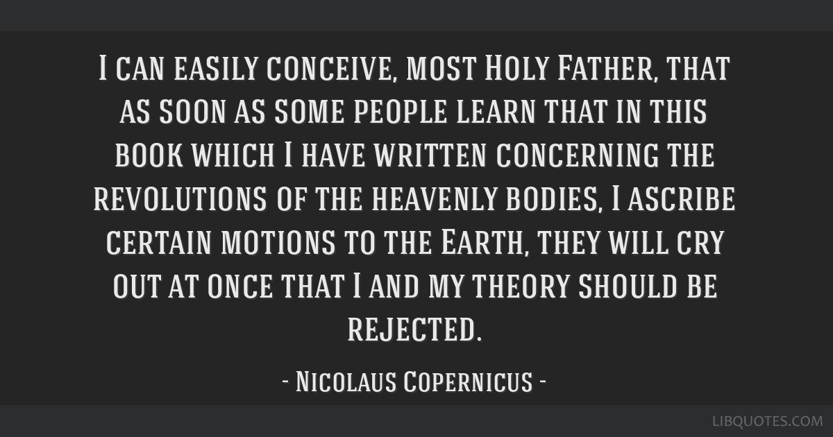 I can easily conceive, most Holy Father, that as soon as some people learn that in this book which I have written concerning the revolutions of the...