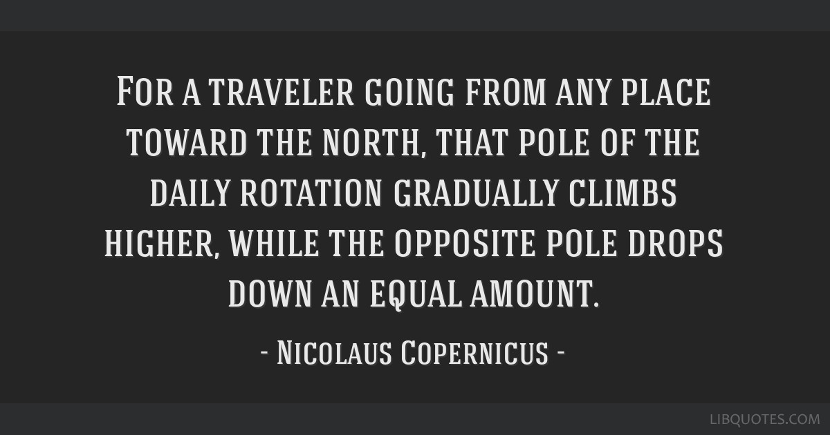 For a traveler going from any place toward the north, that pole of the daily rotation gradually climbs higher, while the opposite pole drops down an...
