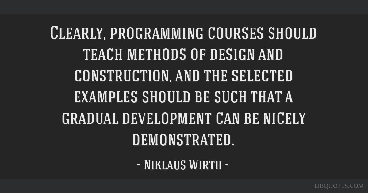 Clearly, programming courses should teach methods of design and construction, and the selected examples should be such that a gradual development can ...