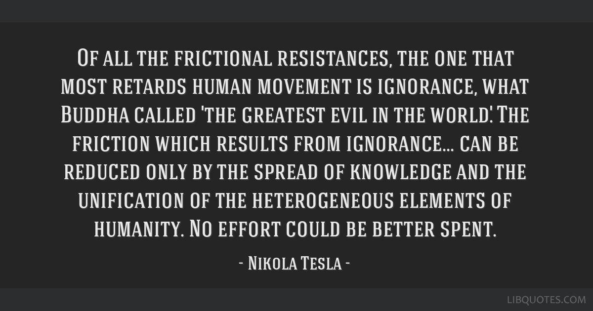 Of all the frictional resistances, the one that most retards human movement is ignorance, what Buddha called 'the greatest evil in the world.' The...