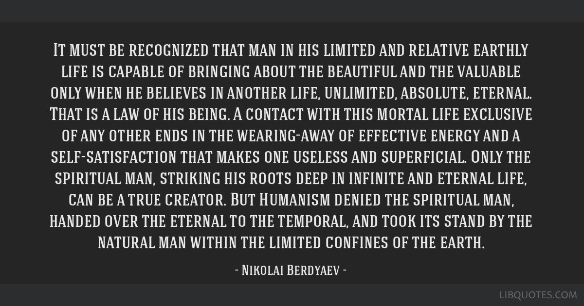 It must be recognized that man in his limited and relative earthly life is capable of bringing about the beautiful and the valuable only when he...