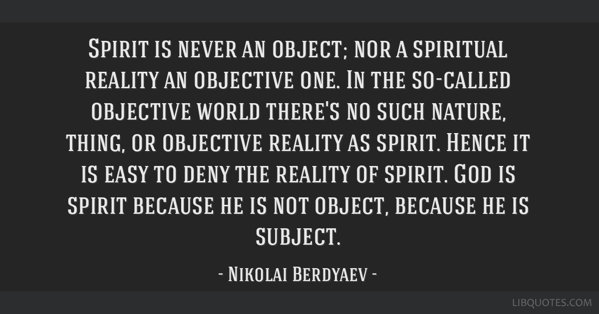Spirit is never an object; nor a spiritual reality an objective one. In the so-called objective world there's no such nature, thing, or objective...