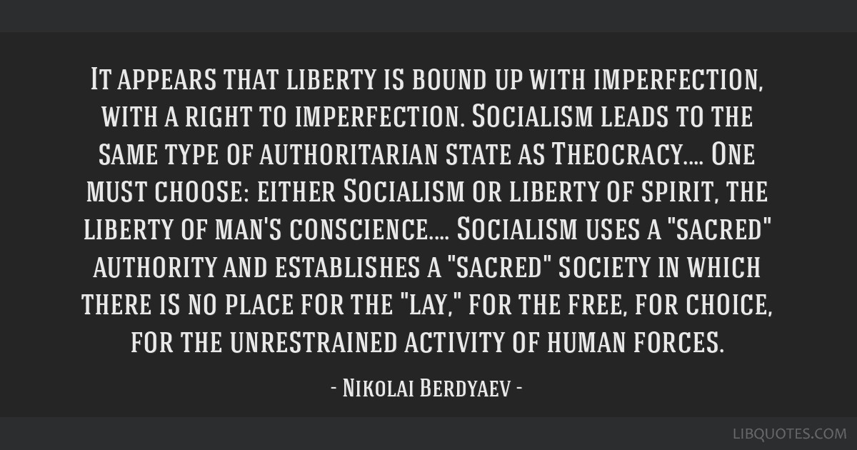 It appears that liberty is bound up with imperfection, with a right to imperfection. Socialism leads to the same type of authoritarian state as...