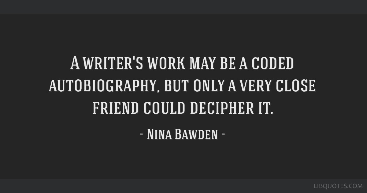 A writer's work may be a coded autobiography, but only a very close friend could decipher it.