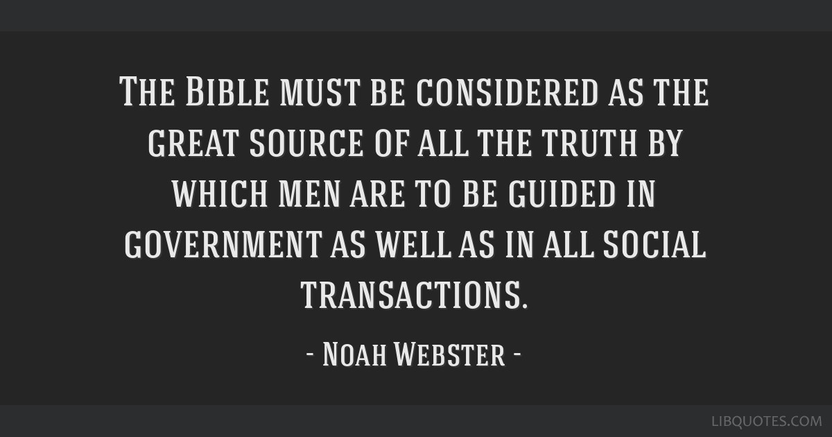 The Bible must be considered as the great source of all the truth by which men are to be guided in government as well as in all social transactions.