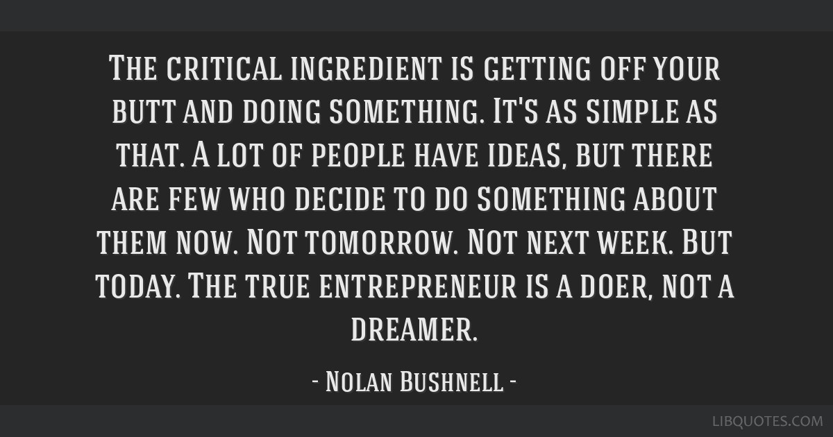 The critical ingredient is getting off your butt and doing something. It's as simple as that. A lot of people have ideas, but there are few who...