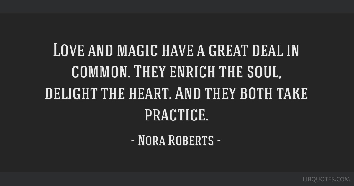 Love and magic have a great deal in common. They enrich the soul, delight the heart. And they both take practice.