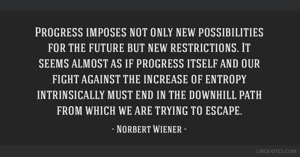 Progress imposes not only new possibilities for the future but new restrictions. It seems almost as if progress itself and our fight against the...