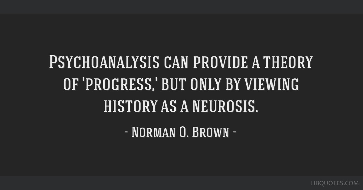Psychoanalysis can provide a theory of 'progress,' but only by viewing history as a neurosis.