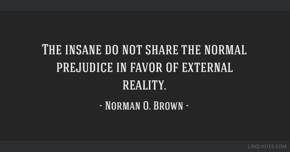 The insane do not share the normal prejudice in favor of external reality.