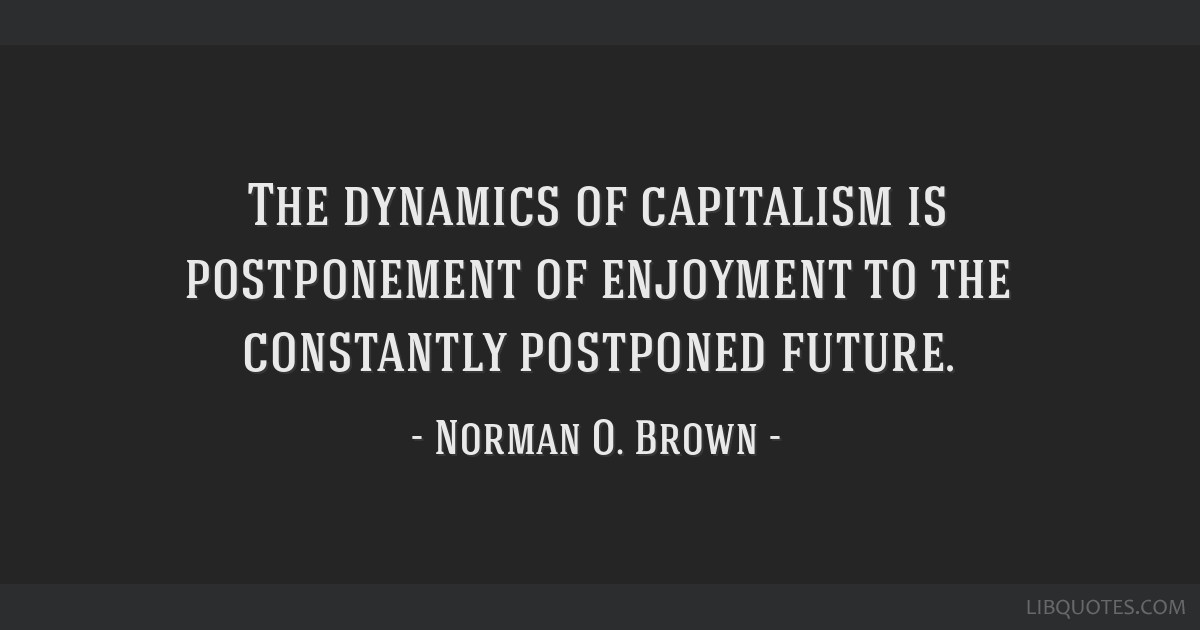 The dynamics of capitalism is postponement of enjoyment to the constantly postponed future.