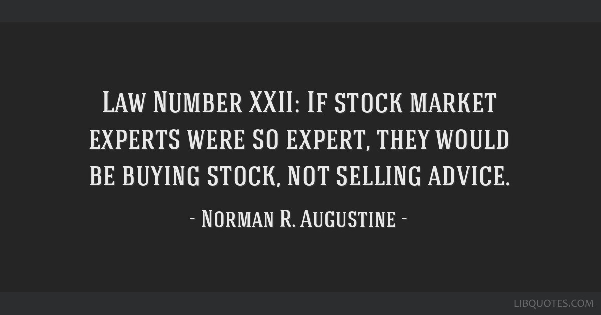 Law Number XXII: If stock market experts were so expert, they would be buying stock, not selling advice.