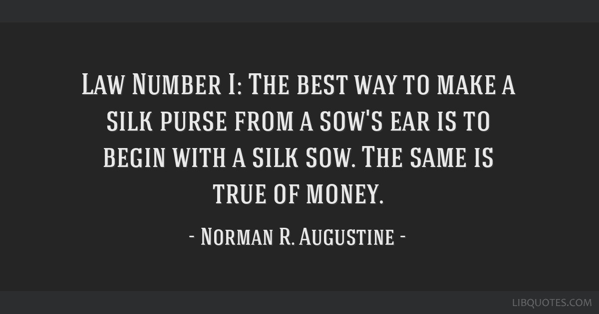 Law Number I: The best way to make a silk purse from a sow's ear is to begin with a silk sow. The same is true of money.