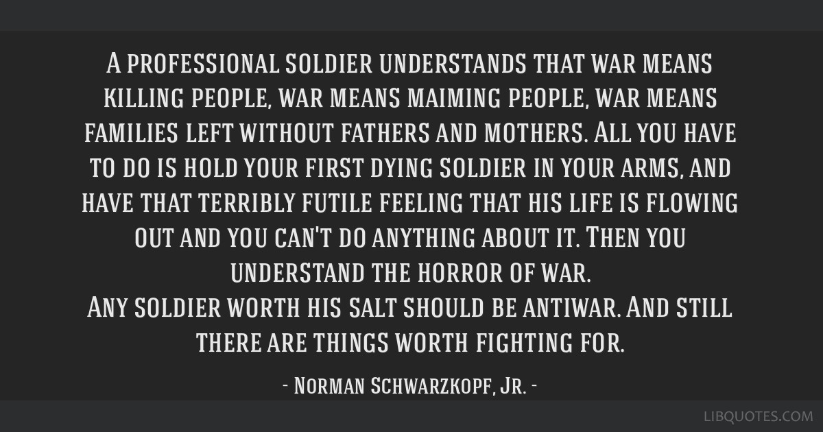 A professional soldier understands that war means killing people, war means maiming people, war means families left without fathers and mothers. All...