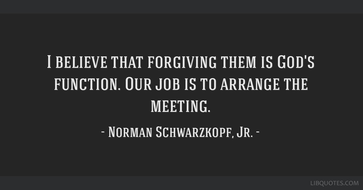 I believe that forgiving them is God's function. Our job is to arrange the meeting.