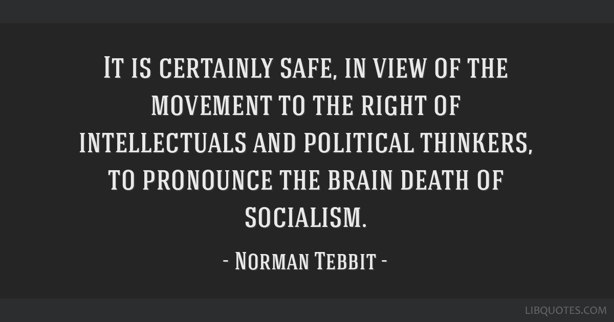 It is certainly safe, in view of the movement to the right of intellectuals and political thinkers, to pronounce the brain death of socialism.