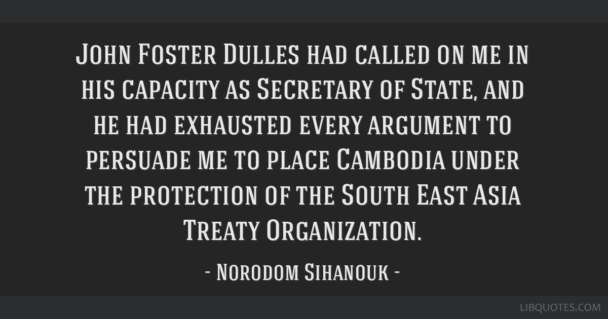 John Foster Dulles had called on me in his capacity as Secretary of State, and he had exhausted every argument to persuade me to place Cambodia under ...