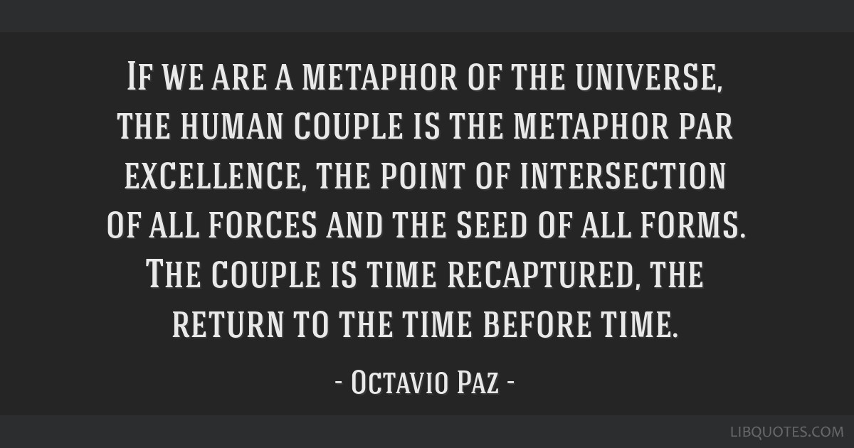 If we are a metaphor of the universe, the human couple is the metaphor par excellence, the point of intersection of all forces and the seed of all...