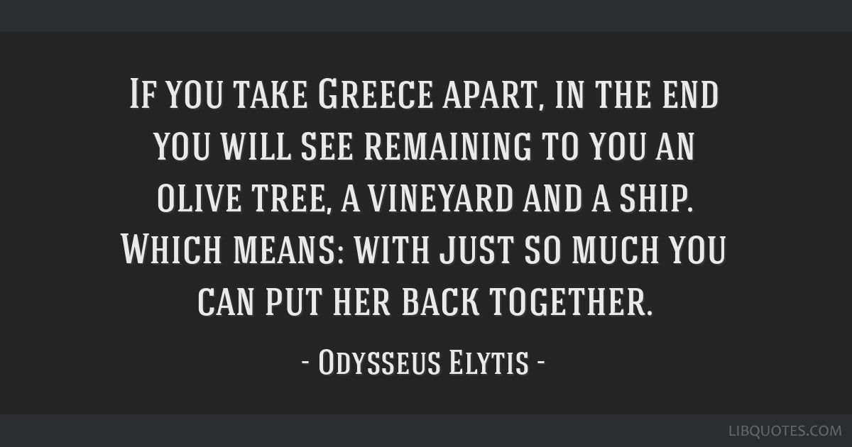 If you take Greece apart, in the end you will see remaining to you an olive tree, a vineyard and a ship. Which means: with just so much you can put...