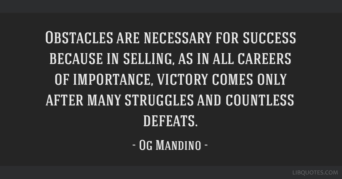 Obstacles are necessary for success because in selling, as in all careers of importance, victory comes only after many struggles and countless...