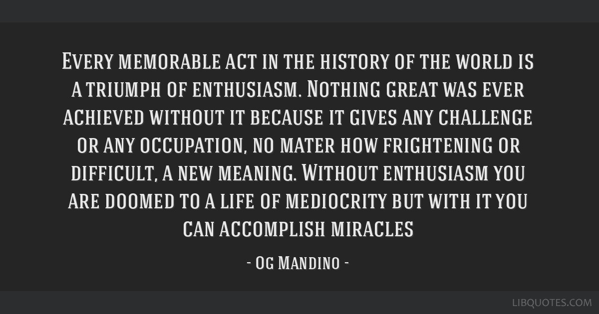 Every memorable act in the history of the world is a triumph of enthusiasm. Nothing great was ever achieved without it because it gives any challenge ...