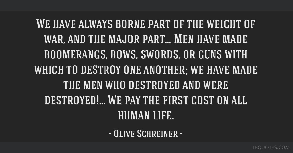 We have always borne part of the weight of war, and the major part... Men have made boomerangs, bows, swords, or guns with which to destroy one...
