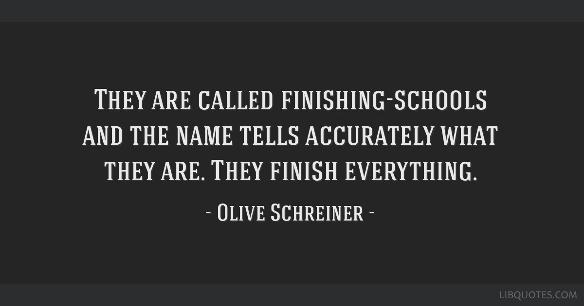 They are called finishing-schools and the name tells accurately what they are. They finish everything.