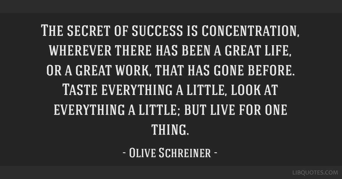 The secret of success is concentration, wherever there has been a great life, or a great work, that has gone before. Taste everything a little, look...