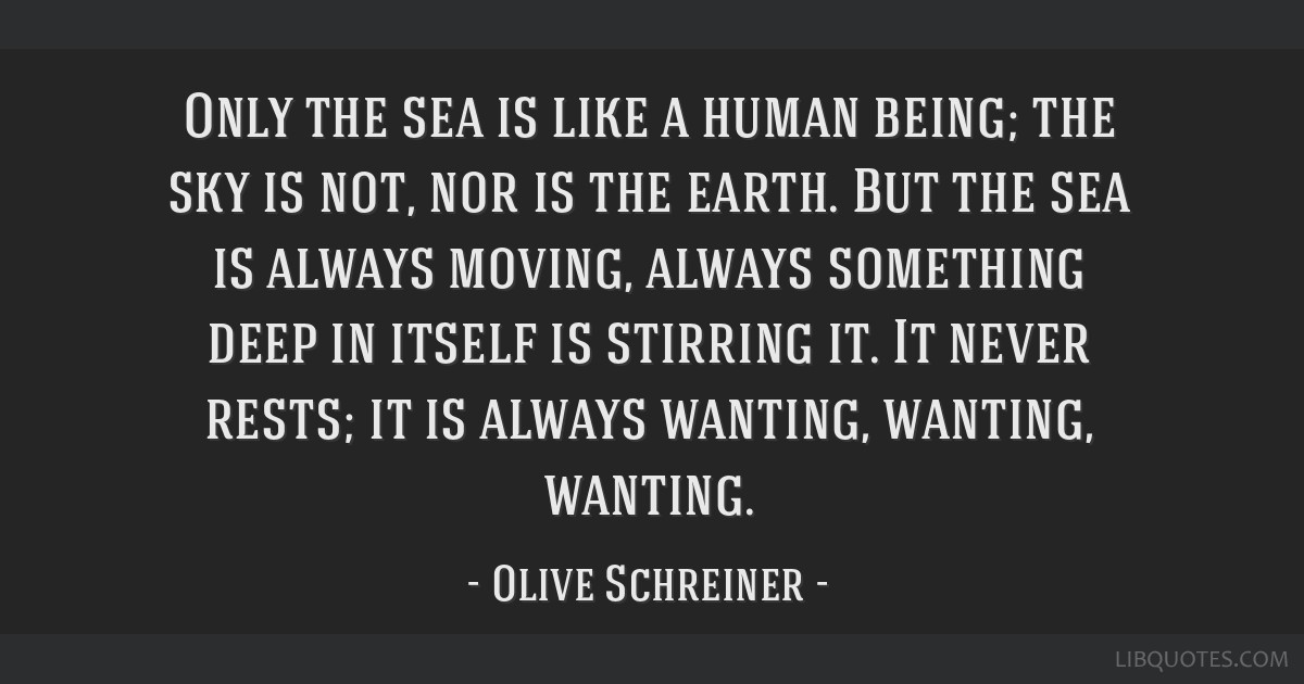 Only the sea is like a human being; the sky is not, nor is the earth. But the sea is always moving, always something deep in itself is stirring it....