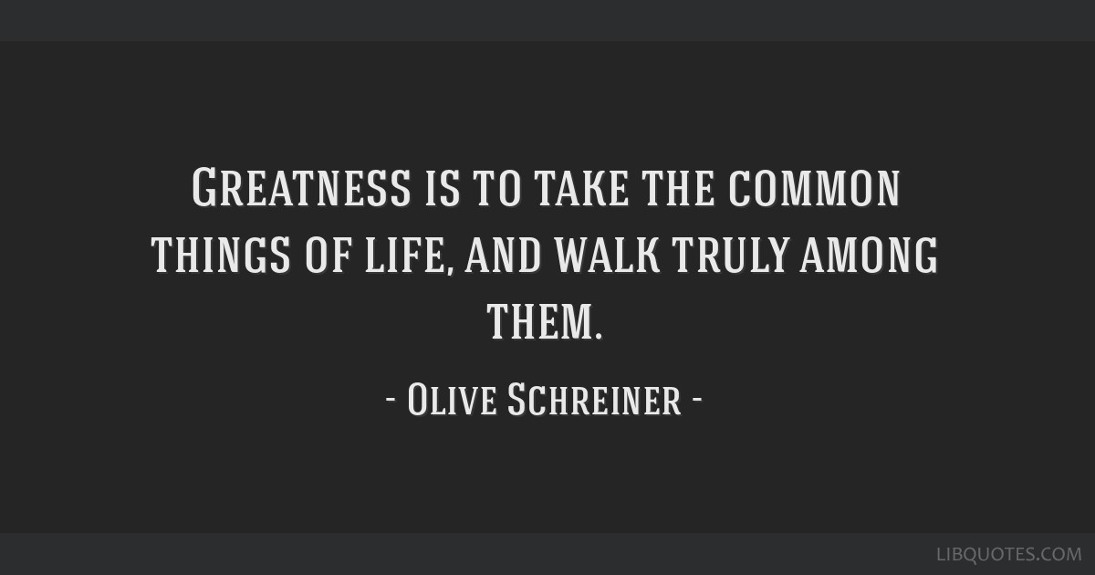 Greatness is to take the common things of life, and walk truly among them.