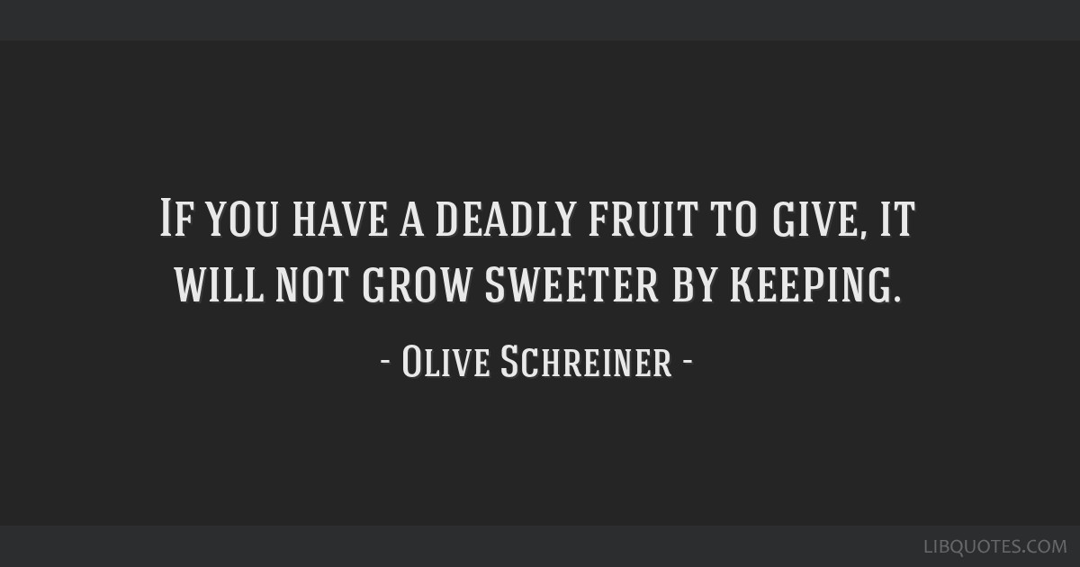 If you have a deadly fruit to give, it will not grow sweeter by keeping.
