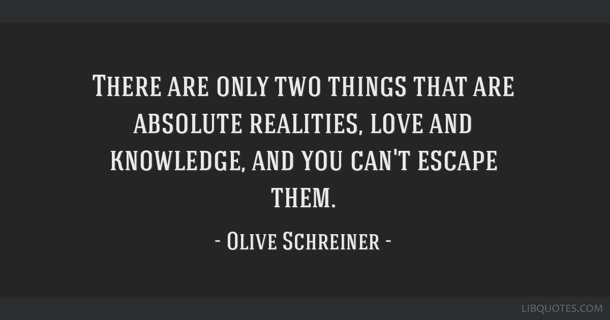 There are only two things that are absolute realities, love and knowledge, and you can't escape them.