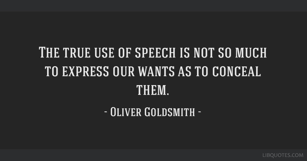 The true use of speech is not so much to express our wants as to conceal them.
