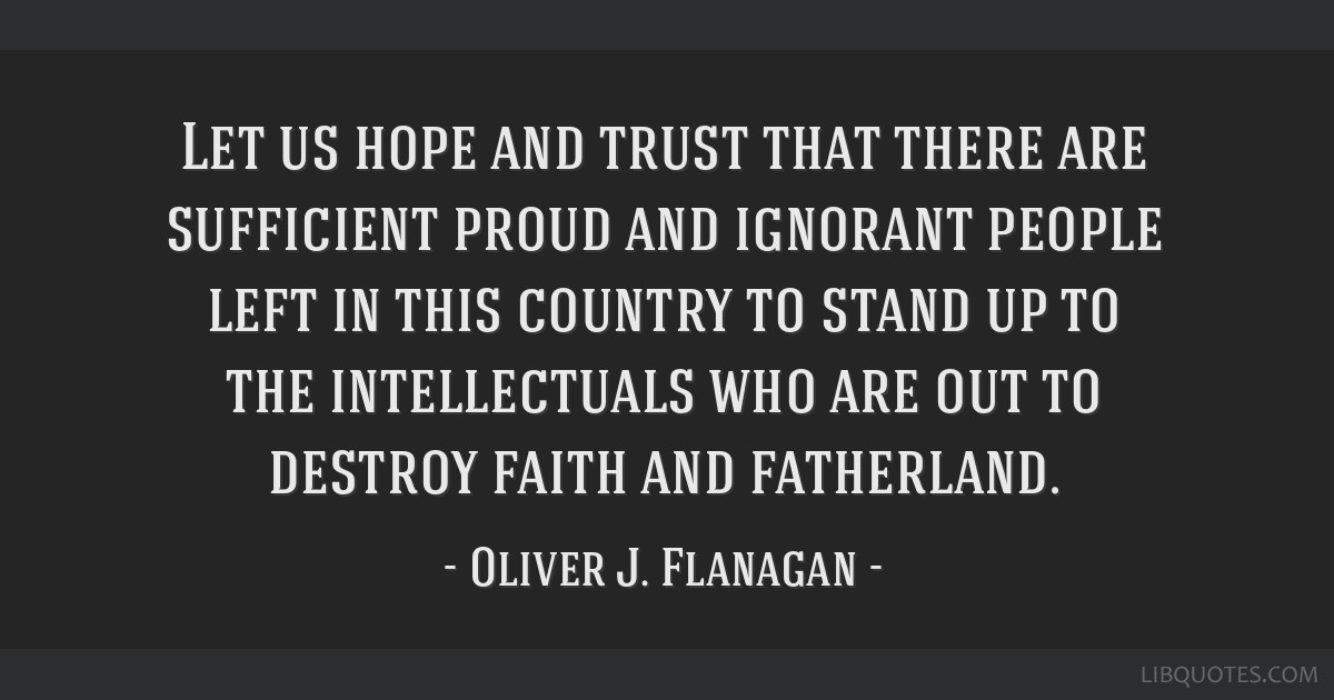 Let Us Hope And Trust That There Are Sufficient Proud And Ignorant