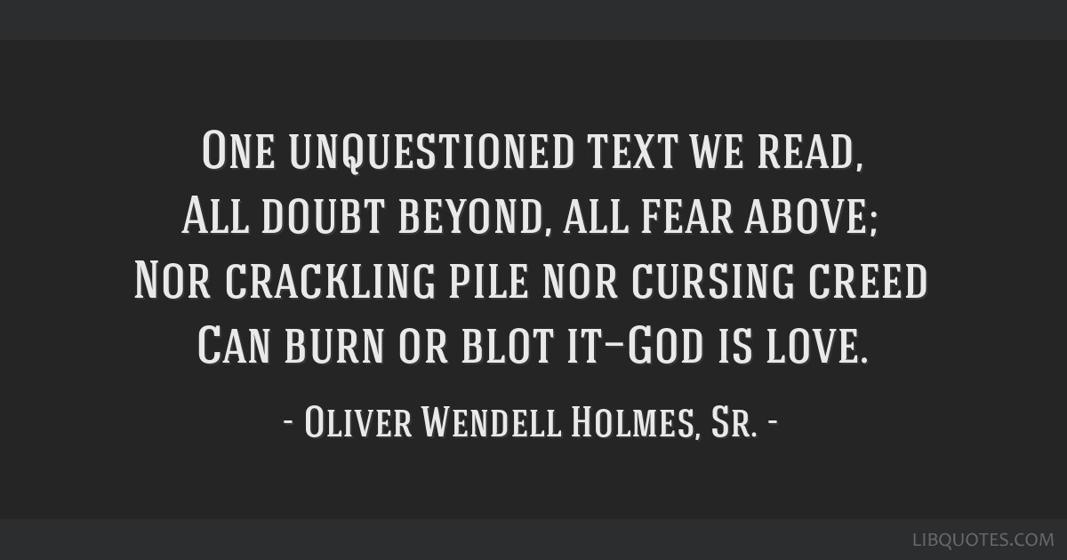One unquestioned text we read, All doubt beyond, all fear above; Nor crackling pile nor cursing creed Can burn or blot it—God is love.