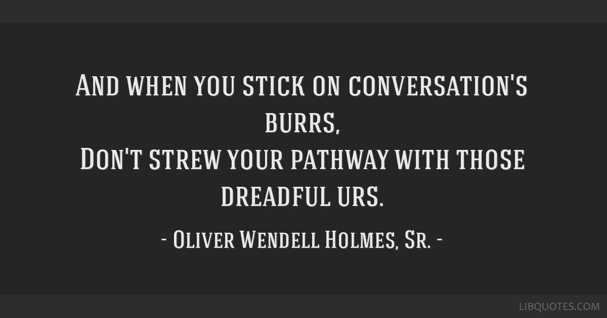 And when you stick on conversation's burrs, Don't strew your pathway with those dreadful urs.