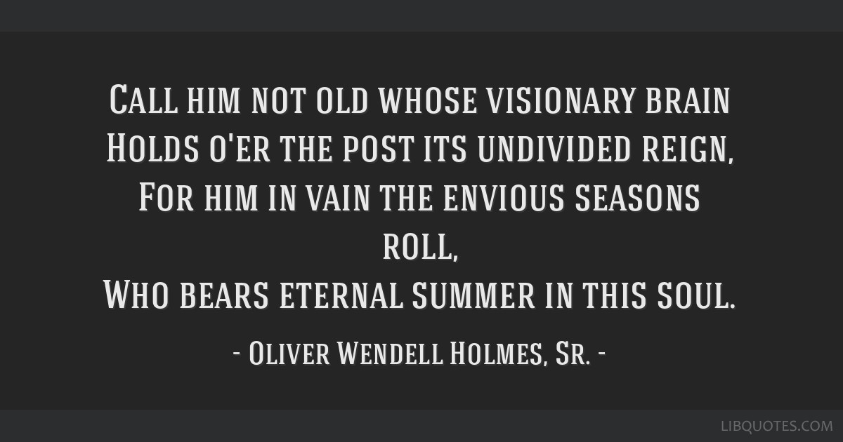 Call him not old whose visionary brain Holds o'er the post its undivided reign, For him in vain the envious seasons roll, Who bears eternal summer in ...