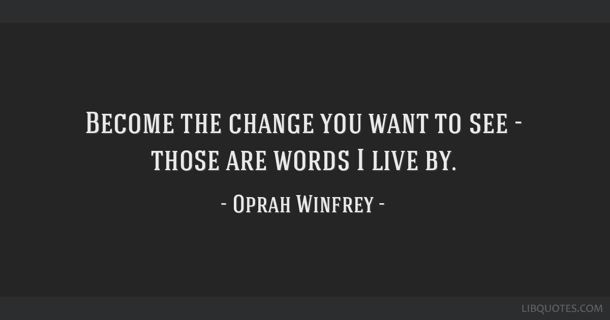Become the change you want to see - those are words I live by.