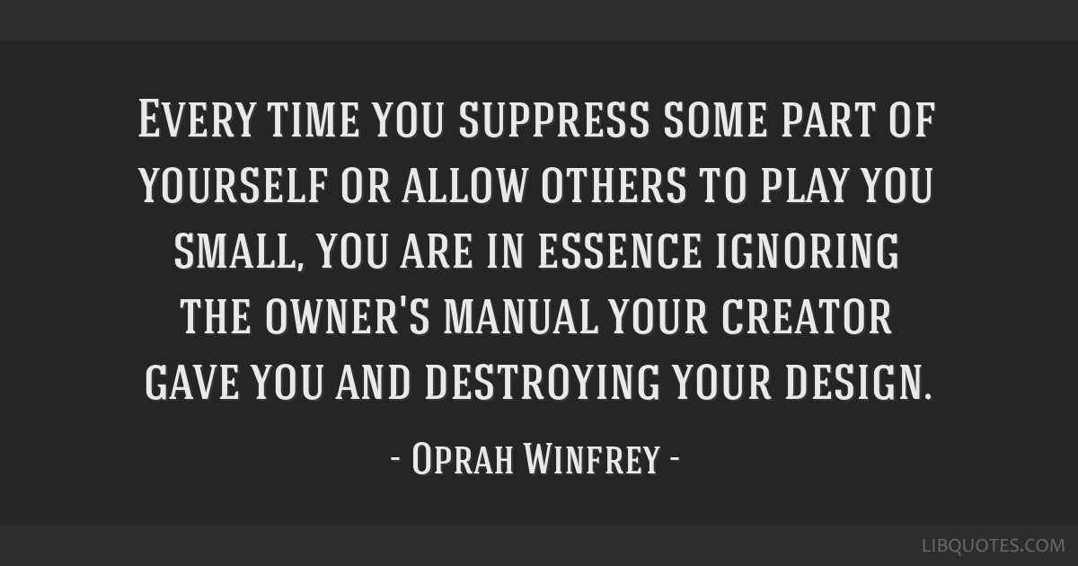 Every time you suppress some part of yourself or allow others to play you small, you are in essence ignoring the owner's manual your creator gave you ...