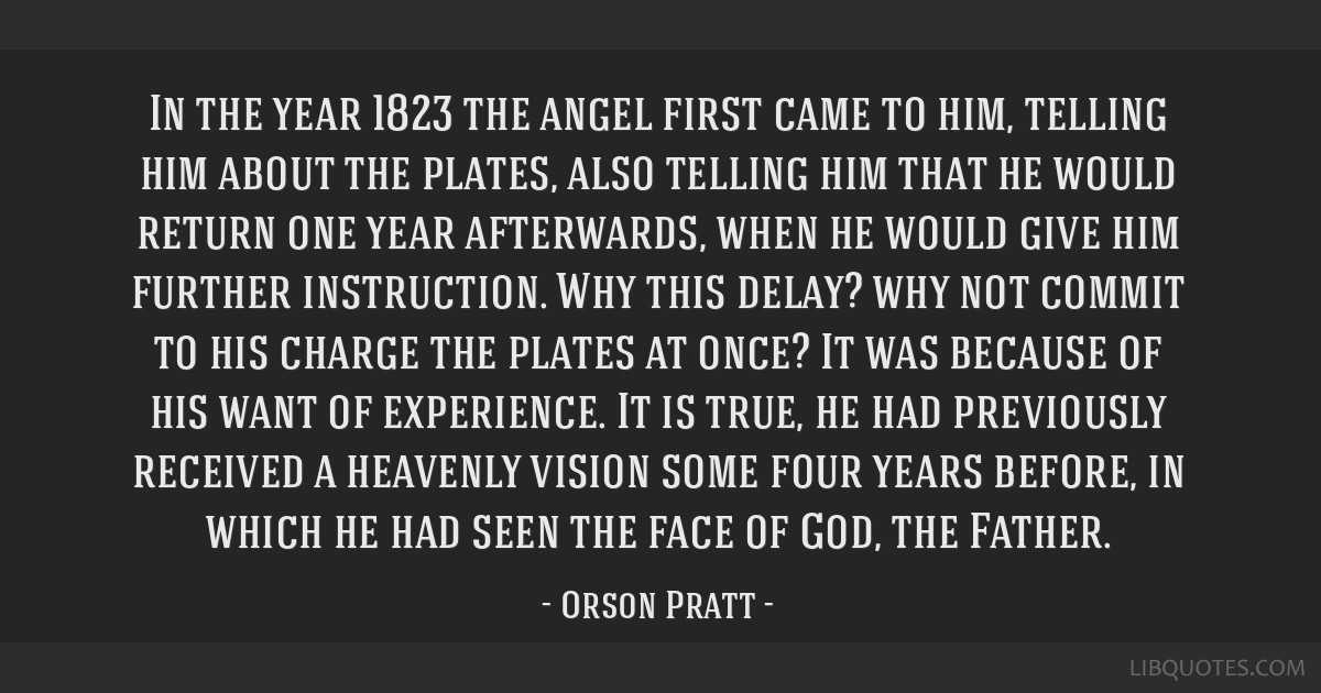 In the year 1823 the angel first came to him, telling him about the plates, also telling him that he would return one year afterwards, when he would...