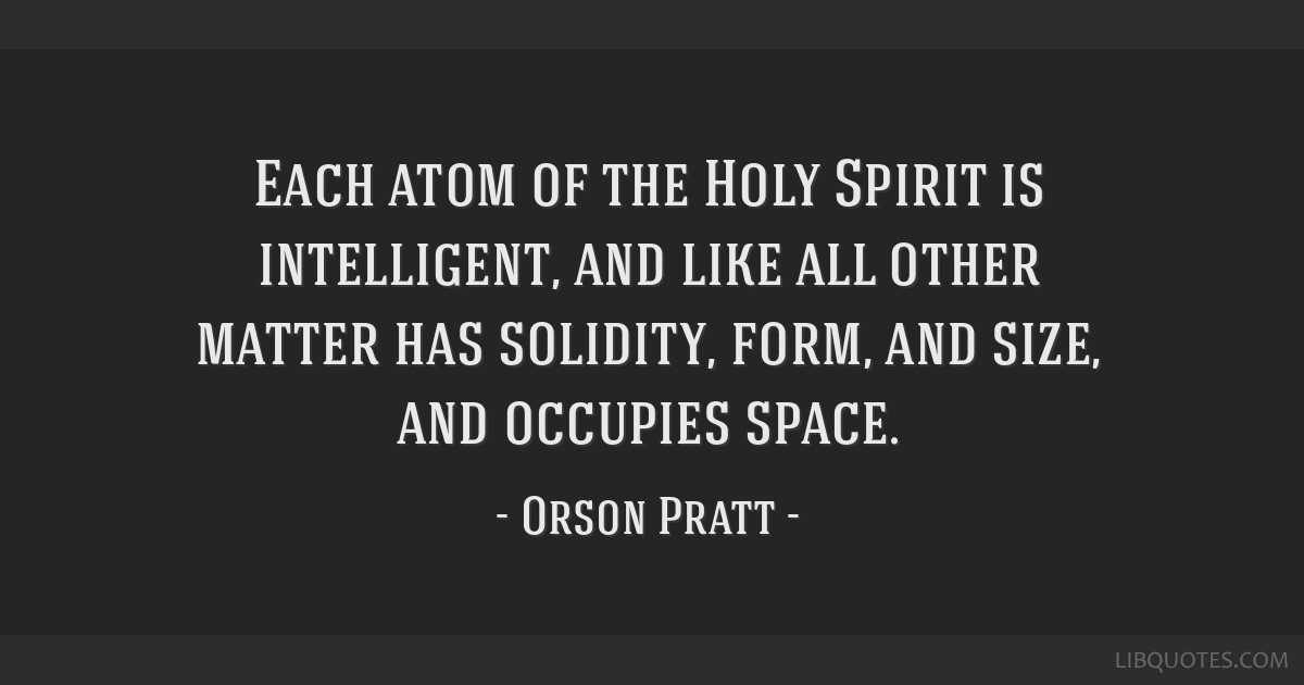 Each atom of the Holy Spirit is intelligent, and like all other matter has solidity, form, and size, and occupies space.