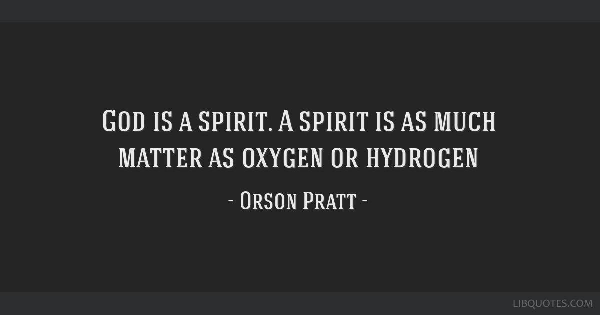 God is a spirit. A spirit is as much matter as oxygen or hydrogen