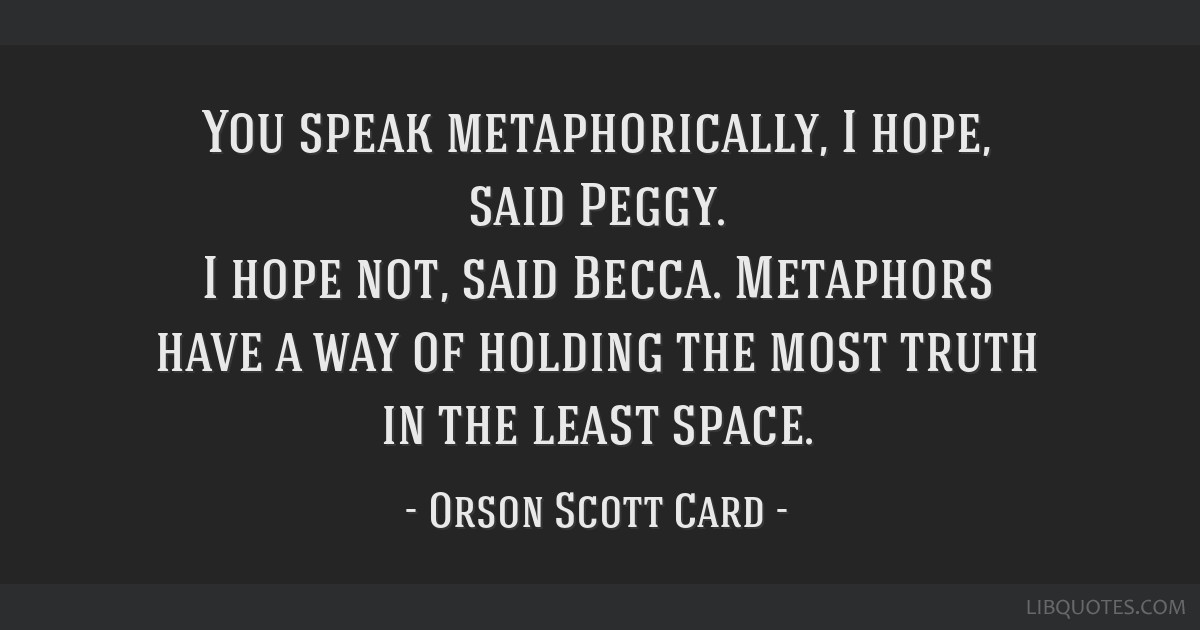 You speak metaphorically, I hope, said Peggy. I hope not, said Becca. Metaphors have a way of holding the most truth in the least space.