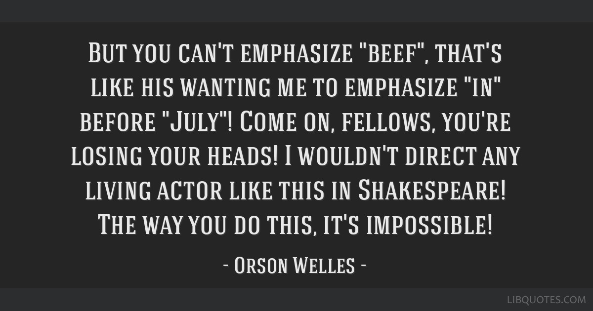 But you can't emphasize beef, that's like his wanting me to emphasize in before July! Come on, fellows, you're losing your heads! I wouldn't direct...