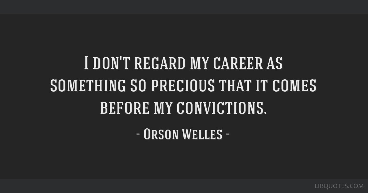 I don't regard my career as something so precious that it comes before my convictions.